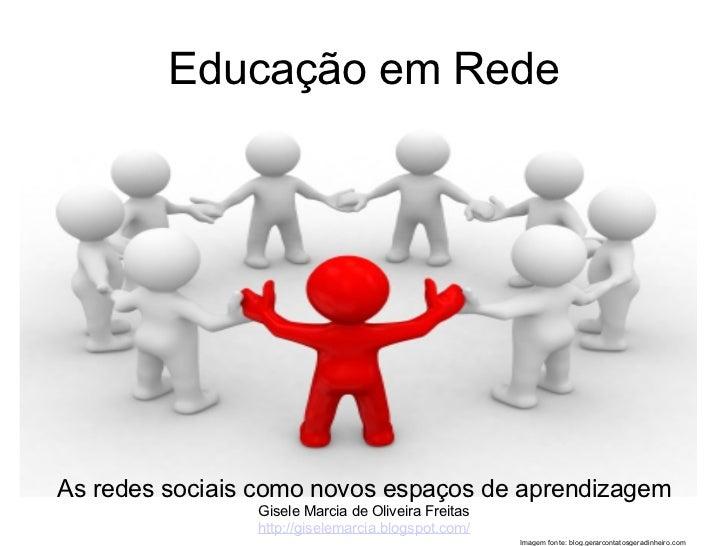 Educação em RedeAs redes sociais como novos espaços de aprendizagem                Gisele Marcia de Oliveira Freitas      ...