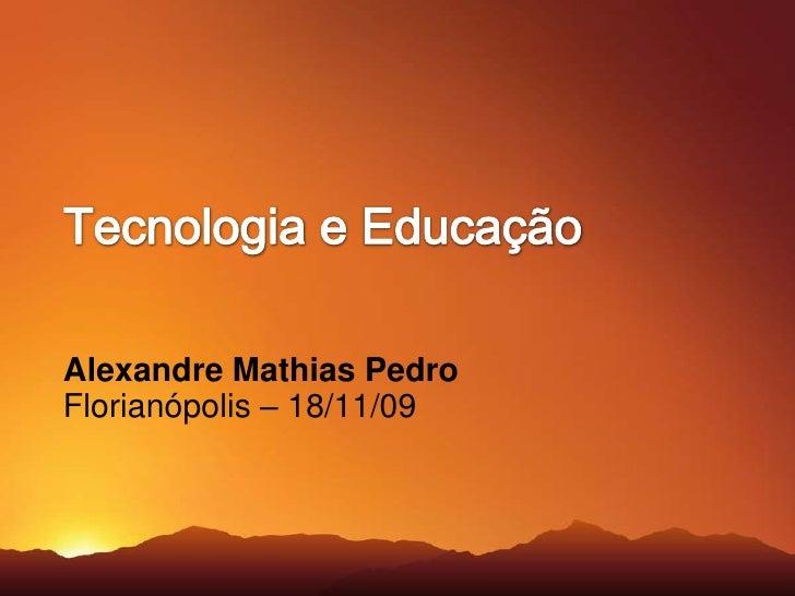 Tecnologia e Educação<br />Alexandre Mathias Pedro<br />Florianópolis – 18/11/09<br />