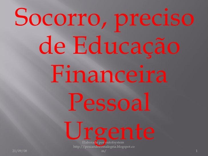 Socorro, preciso de Educação Financeira Pessoal Urgente 21/09/08 Elaborado por outofsystem  http://pescandocomalegria.blog...