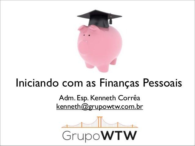 Iniciando com as Finanças Pessoais Adm. Esp. Kenneth Corrêa kenneth@grupowtw.com.br