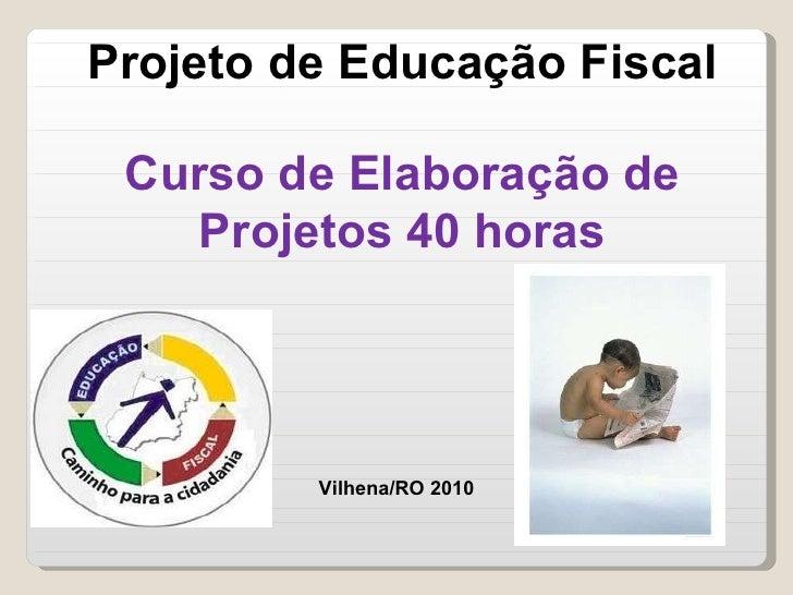 Projeto de Educação Fiscal Curso de Elaboração de Projetos 40 horas Vilhena/RO 2010