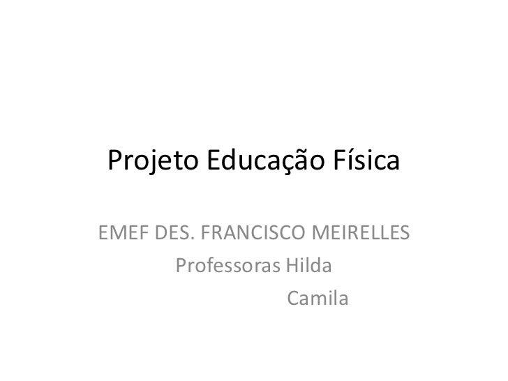 Projeto Educação FísicaEMEF DES. FRANCISCO MEIRELLES       Professoras Hilda                   Camila
