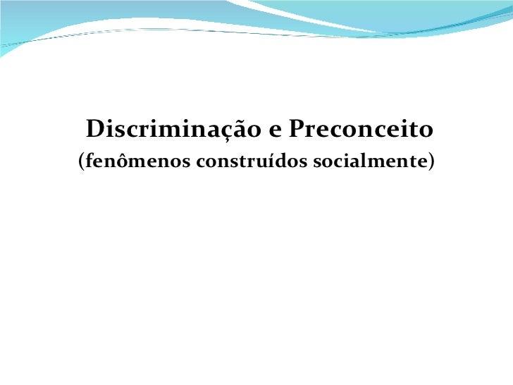 <ul><li>Discriminação e Preconceito </li></ul><ul><li>(fenômenos construídos socialmente) </li></ul>
