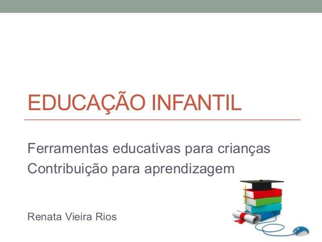 EDUCAÇÃO INFANTIL Ferramentas educativas para crianças Contribuição para aprendizagem Renata Vieira Rios