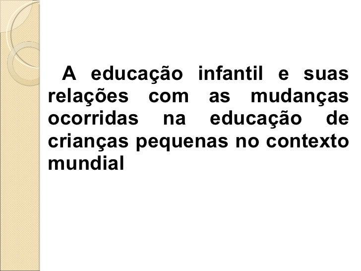 <ul><li>A educação infantil e suas relações com as mudanças ocorridas na educação de crianças pequenas no contexto mundial...