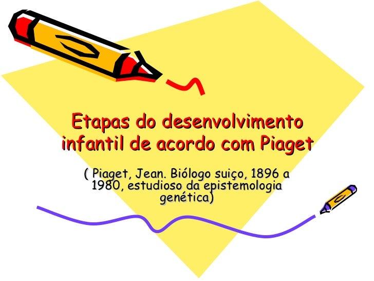 Etapas do desenvolvimento infantil de acordo com Piaget ( Piaget, Jean. Biólogo suiço, 1896 a 1980, estudioso da epistemol...