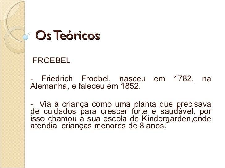 Os Teóricos FROEBEL - Friedrich Froebel, nasceu em 1782, na Alemanha, e faleceu em 1852. -  Via a criança como uma planta ...