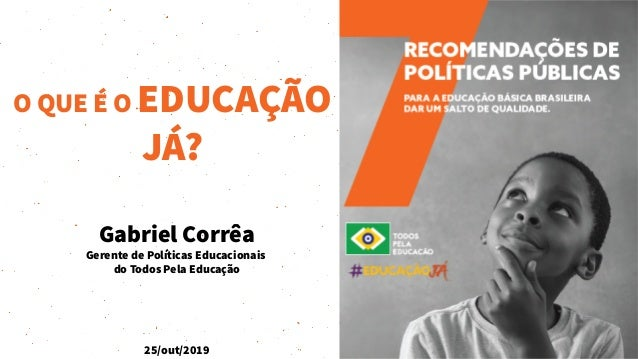 Gabriel Corrêa Gerente de Políticas Educacionais do Todos Pela Educação 25/out/2019 O QUE É O EDUCAÇÃO JÁ?