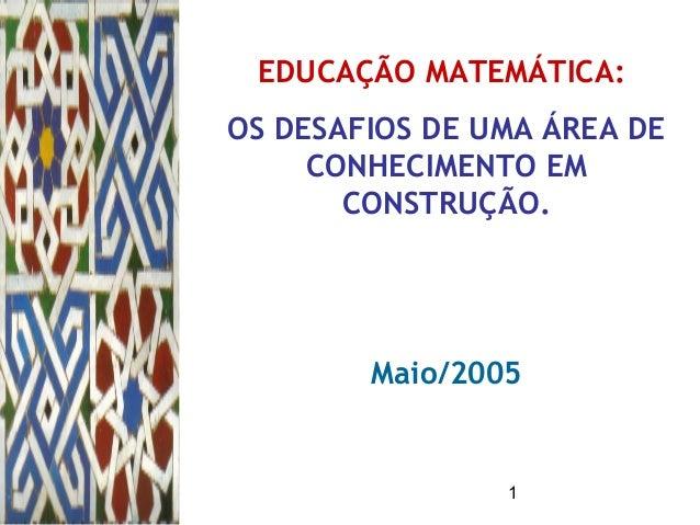 1 EDUCAÇÃO MATEMÁTICA: OS DESAFIOS DE UMA ÁREA DE CONHECIMENTO EM CONSTRUÇÃO. Maio/2005