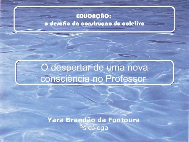 Yara Brandão da Fontoura Psicóloga O despertar de uma nova consciência no Professor EDUCAÇÃO: o desafio da construção do c...