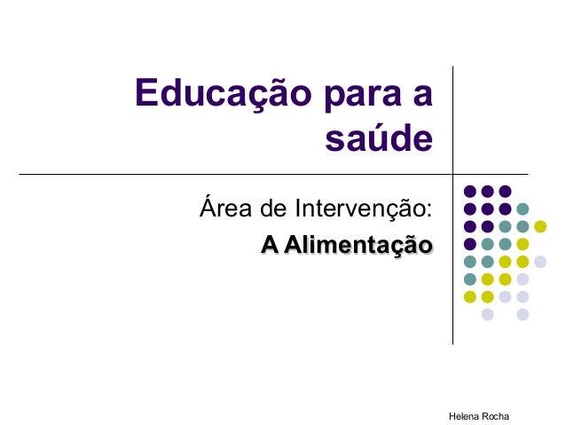 Educação para a         saúde   Área de Intervenção:        A Alimentação                          Helena Rocha