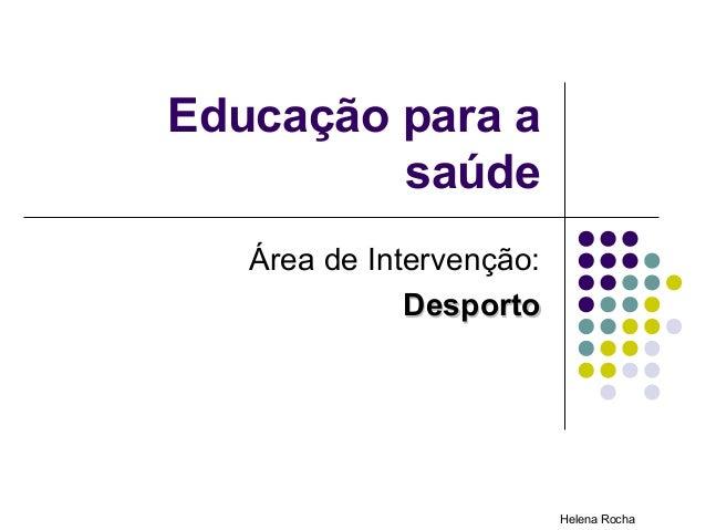 Educação para a         saúde   Área de Intervenção:              Desporto                          Helena Rocha
