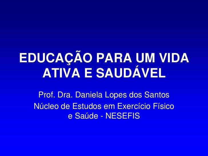 EDUCAÇÃO PARA UM VIDA   ATIVA E SAUDÁVEL  Prof. Dra. Daniela Lopes dos Santos Núcleo de Estudos em Exercício Físico       ...