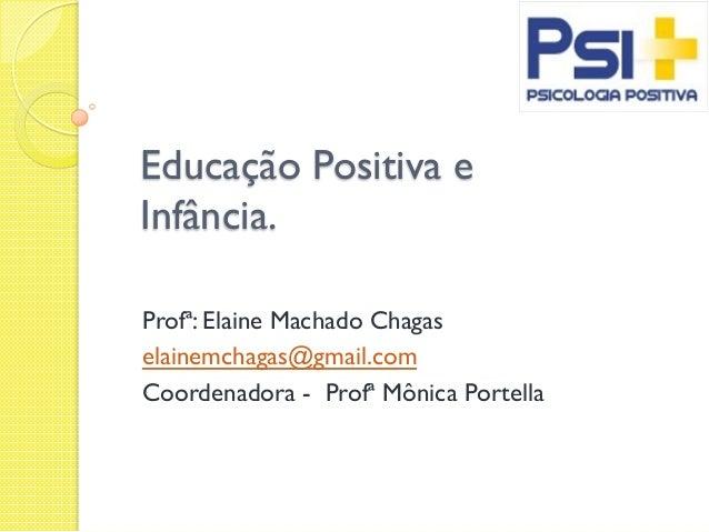 Educação Positiva e Infância. Profª: Elaine Machado Chagas elainemchagas@gmail.com Coordenadora - Profª Mônica Portella