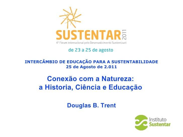 INTERCÂMBIO DE EDUCAÇÃO PARA A SUSTENTABILIDADE 25 de  Agosto  de 2.011 Conexão com a Natureza:  a Historia, Ciência e Edu...