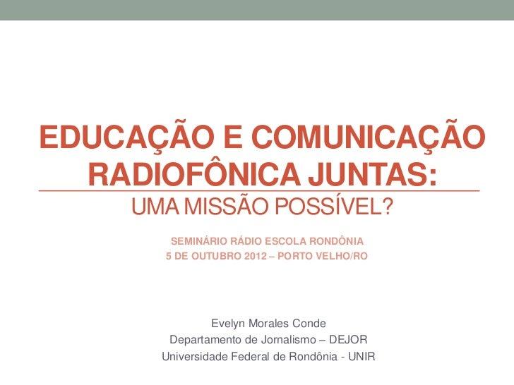 EDUCAÇÃO E COMUNICAÇÃO  RADIOFÔNICA JUNTAS:    UMA MISSÃO POSSÍVEL?       SEMINÁRIO RÁDIO ESCOLA RONDÔNIA      5 DE OUTUBR...