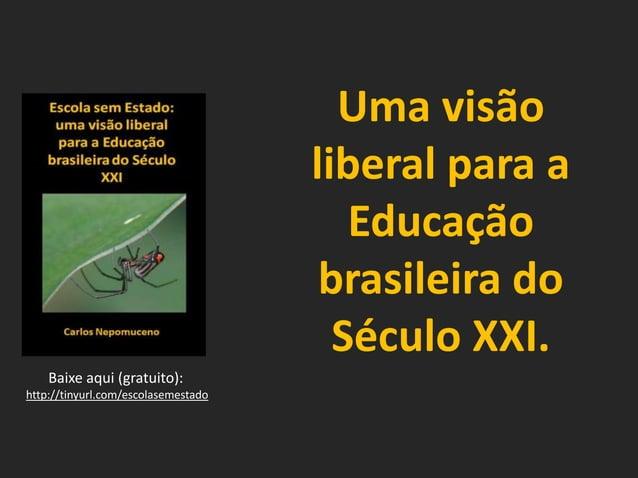 Uma visão liberal para a Educação brasileira do Século XXI. Baixe aqui (gratuito): http://tinyurl.com/escolasemestado