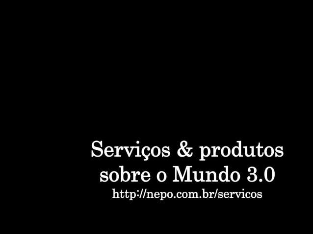 Serviços & produtos sobre o Mundo 3.0 http://nepo.com.br/servicos