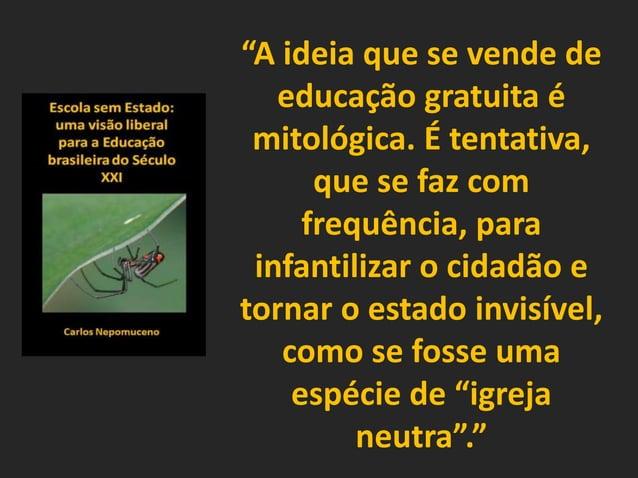 """""""A ideia que se vende de educação gratuita é mitológica. É tentativa, que se faz com frequência, para infantilizar o cidad..."""