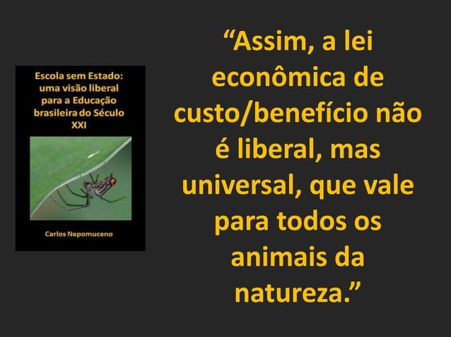 """""""Assim, a lei econômica de custo/benefício não é liberal, mas universal, que vale para todos os animais da natureza."""""""