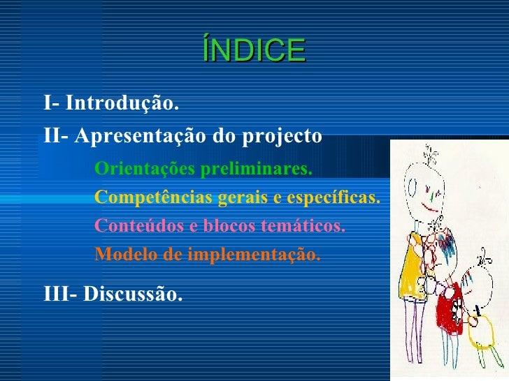 ÍNDICE I- Introdução. II- Apresentação do projecto  Orientações preliminares. Competências gerais e específicas. Conteúdos...