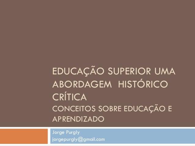 EDUCAÇÃO SUPERIOR UMA ABORDAGEM HISTÓRICO CRÍTICA CONCEITOS SOBRE EDUCAÇÃO E APRENDIZADO Jorge Purgly jorgepurgly@gmail.com
