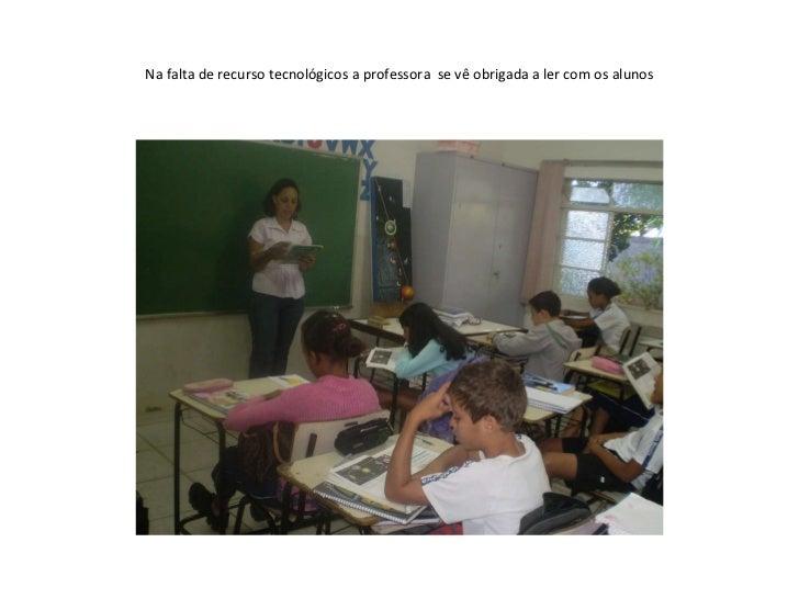 Na falta de recurso tecnológicos a professora  se vê obrigada a ler com os alunos
