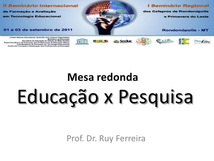 Mesa redondaEducação x Pesquisa     Prof. Dr. Ruy Ferreira