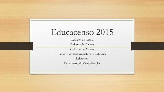 Educacenso 2015 Cadastro de Escola Cadastro de Turmas Cadastro de Alunos Cadastro de Profissional em Sala de Aula Relatóri...