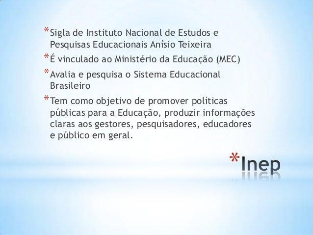 * *Sigla de Instituto Nacional de Estudos e Pesquisas Educacionais Anísio Teixeira *É vinculado ao Ministério da Educação ...
