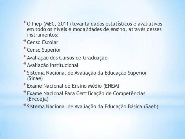 *O Inep (MEC, 2011) levanta dados estatísticos e avaliativos em todo os níveis e modalidades de ensino, através desses ins...