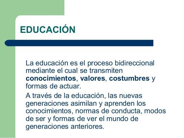 La educación es el proceso bidireccional mediante el cual se transmiten conocimientos, valores, costumbres y formas de act...