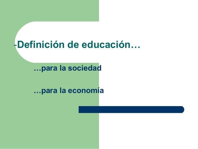 -Definición de educación… …para la sociedad …para la economía