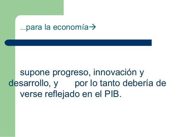 ...para la economía supone progreso, innovación y desarrollo, y por lo tanto debería de verse reflejado en el PIB.
