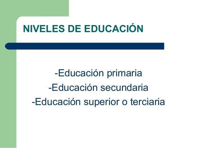 -Educación primaria -Educación secundaria -Educación superior o terciaria NIVELES DE EDUCACIÓN