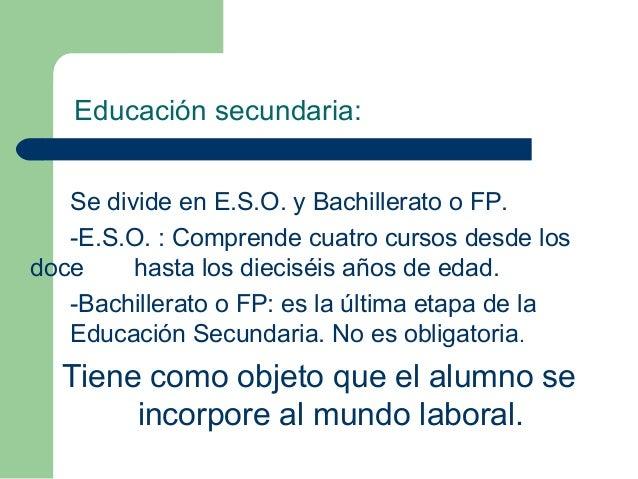 Se divide en E.S.O. y Bachillerato o FP. -E.S.O. : Comprende cuatro cursos desde los doce hasta los dieciséis años de edad...