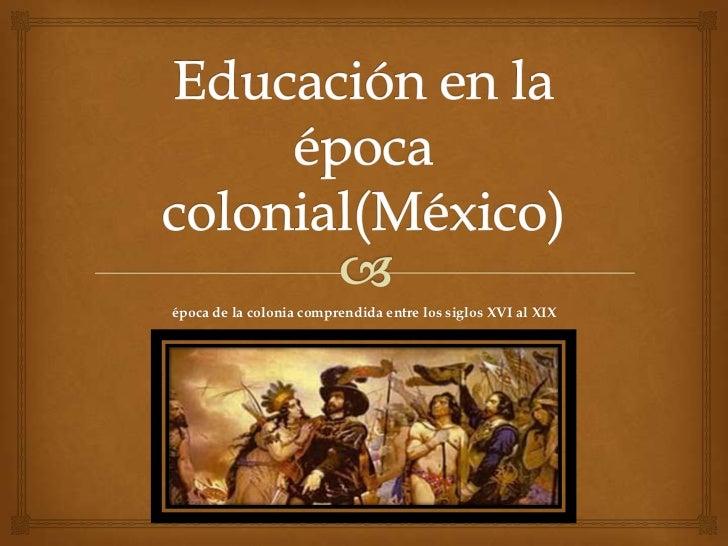 época de la colonia comprendida entre los siglos XVI al XIX