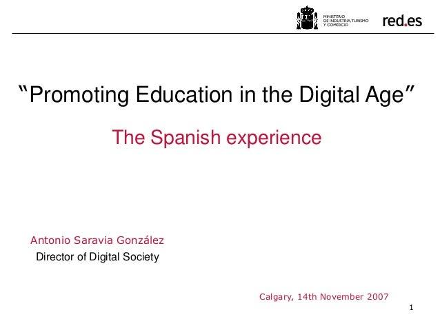 "1 Antonio Saravia González Director of Digital Society Calgary, 14th November 2007 ""Promoting Education in the Digital Age..."