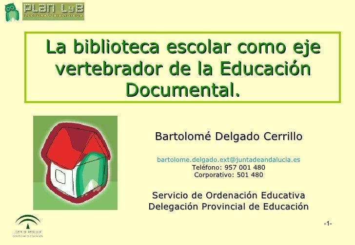 La biblioteca escolar como eje vertebrador de la Educación Documental. Bartolomé Delgado Cerrillo [email_address] Teléfono...