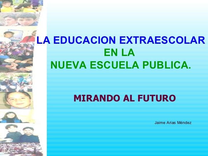 LA EDUCACION EXTRAESCOLAR   EN LA  NUEVA ESCUELA PUBLICA. MIRANDO AL FUTURO Jaime Arias Méndez