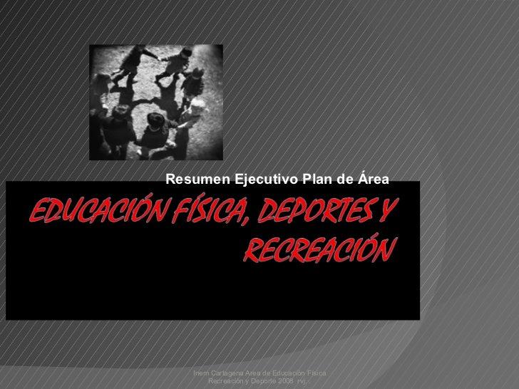 Resumen Ejecutivo Plan de Área Inem Cartagena Area de Educación Física Recreación y Deporte 2008  rvj.·.