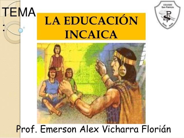 TEMA:LA EDUCACIÓNINCAICAProf. Emerson Alex Vicharra Florián