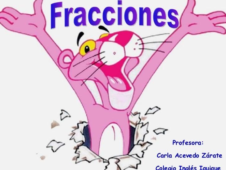 Fracciones Profesora: Carla Acevedo Zárate Colegio Inglés Iquique