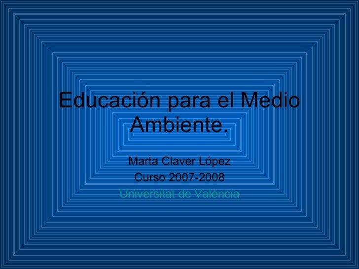 Educación para el Medio Ambiente. Marta Claver López Curso 2007-2008 Universitat  de  València