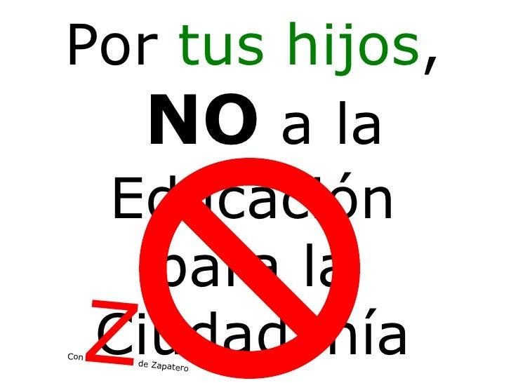 Educación para la Ciudadanía Z Por  tus hijos , NO  a la Con  de Zapatero