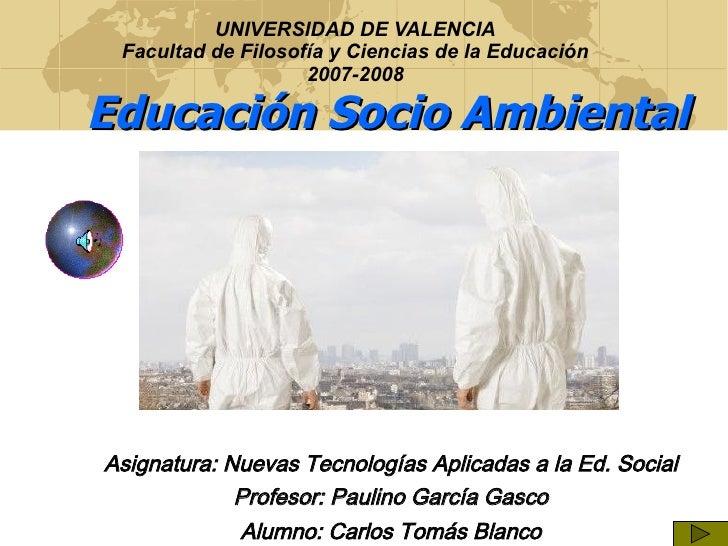 UNIVERSIDAD DE VALENCIA Facultad de Filosofía y Ciencias de la Educación 2007-2008 <ul><ul><li>Educación Socio Ambiental  ...