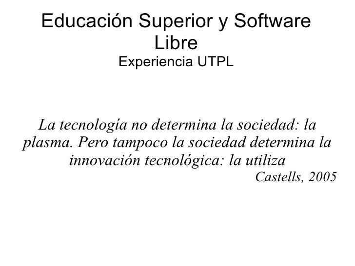 Educación Superior y Software Libre Experiencia UTPL La tecnología no determina la sociedad: la plasma. Pero tampoco la so...