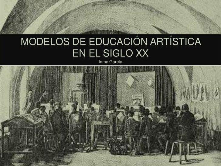 MODELOS DE EDUCACIÓN ARTÍSTICA        EN EL SIGLO XX            Inma García