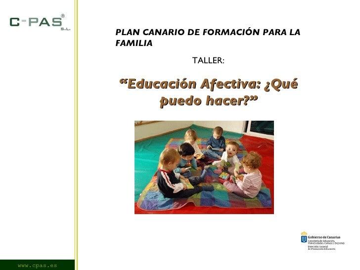 """www.cpas.es PLAN CANARIO DE FORMACIÓN PARA LA FAMILIA TALLER: """" Educación Afectiva: ¿Qué puedo hacer?"""""""