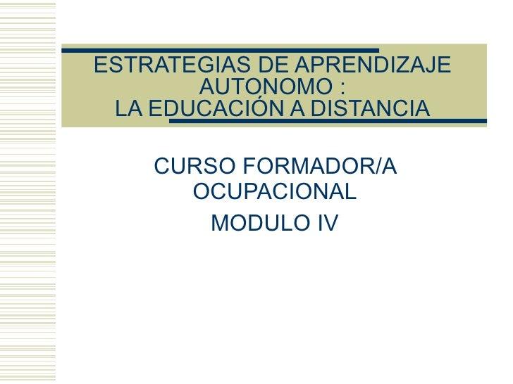 ESTRATEGIAS DE APRENDIZAJE AUTONOMO : LA EDUCACIÓN A DISTANCIA CURSO FORMADOR/A OCUPACIONAL MODULO IV